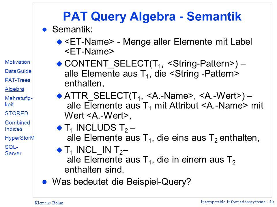 Interoperable Informationssysteme - 40 Klemens Böhm PAT Query Algebra - Semantik l Semantik: u - Menge aller Elemente mit Label u CONTENT_SELECT(T 1, ) – alle Elemente aus T 1, die enthalten, u ATTR_SELECT(T 1,, ) – alle Elemente aus T 1 mit Attribut mit Wert, u T 1 INCLUDS T 2 – alle Elemente aus T 1, die eins aus T 2 enthalten, u T 1 INCL_IN T 2 – alle Elemente aus T 1, die in einem aus T 2 enthalten sind.
