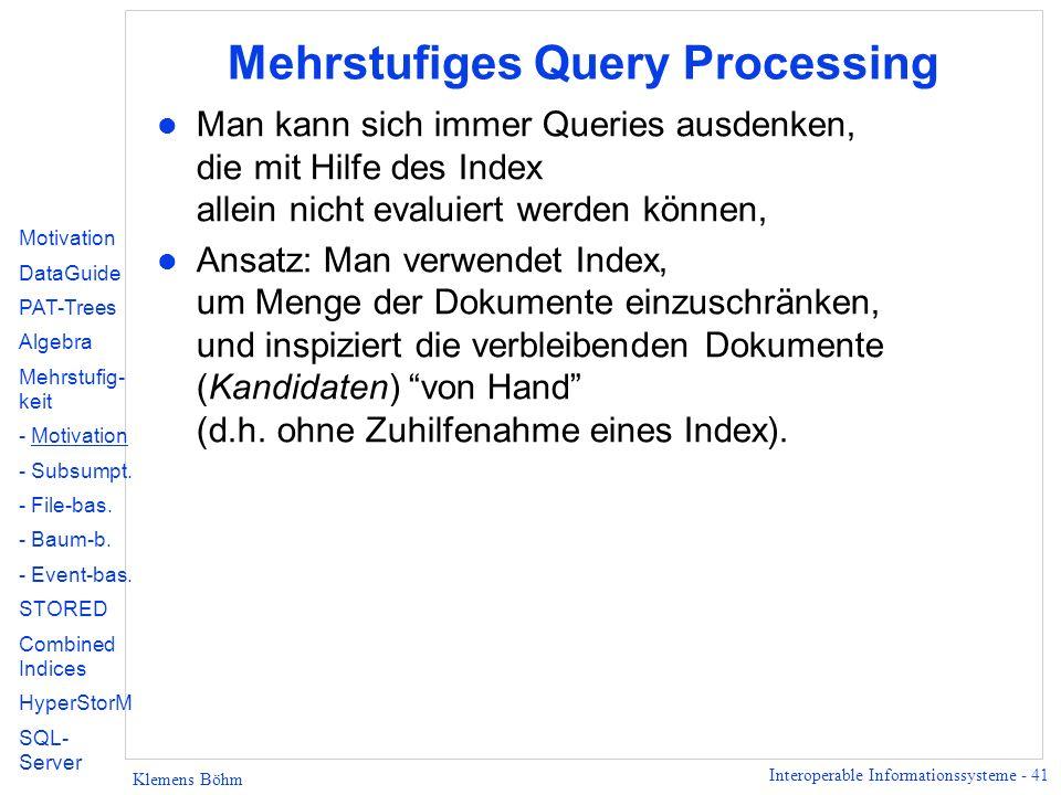 Interoperable Informationssysteme - 41 Klemens Böhm Mehrstufiges Query Processing l Man kann sich immer Queries ausdenken, die mit Hilfe des Index allein nicht evaluiert werden können, l Ansatz: Man verwendet Index, um Menge der Dokumente einzuschränken, und inspiziert die verbleibenden Dokumente (Kandidaten) von Hand (d.h.