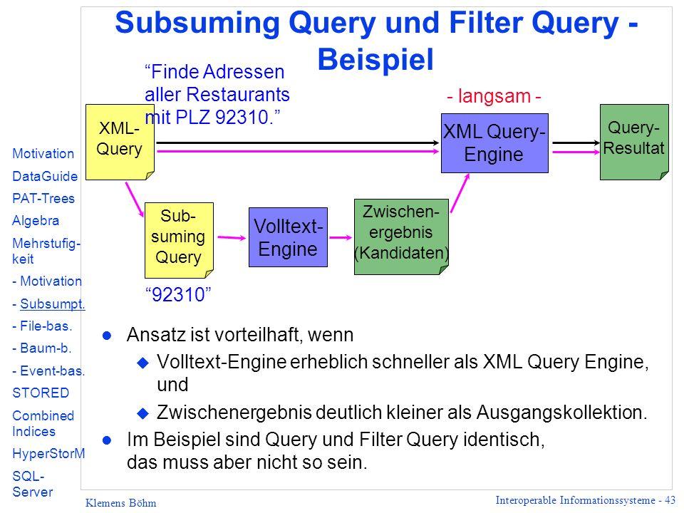 Interoperable Informationssysteme - 43 Klemens Böhm Subsuming Query und Filter Query - Beispiel l Ansatz ist vorteilhaft, wenn u Volltext-Engine erheblich schneller als XML Query Engine, und u Zwischenergebnis deutlich kleiner als Ausgangskollektion.