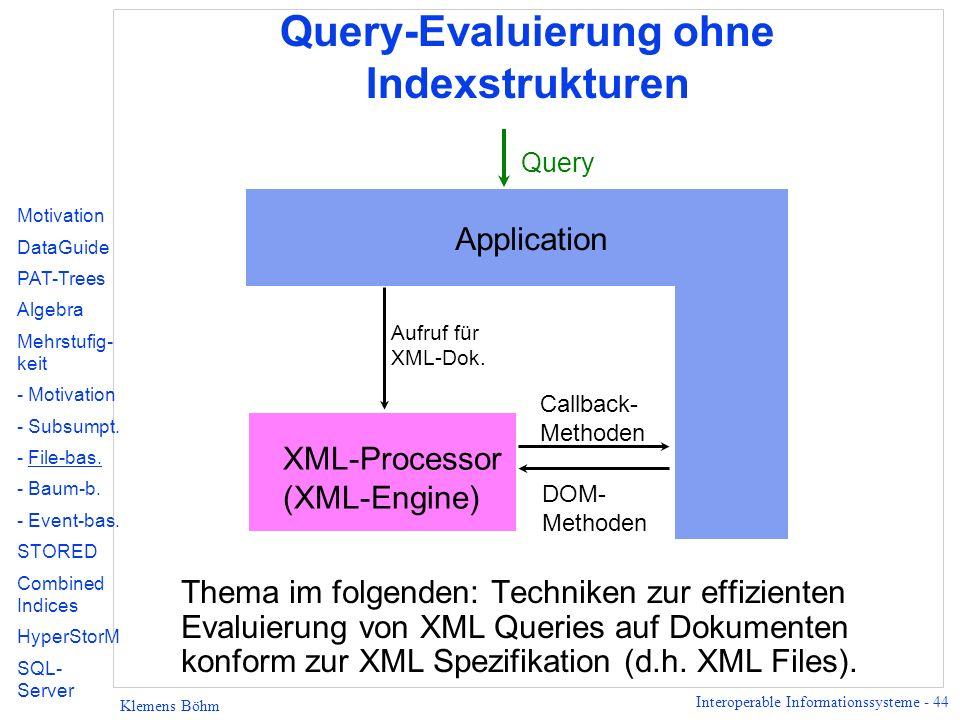 Interoperable Informationssysteme - 44 Klemens Böhm Query-Evaluierung ohne Indexstrukturen Application XML-Processor (XML-Engine) Callback- Methoden DOM- Methoden Aufruf für XML-Dok.