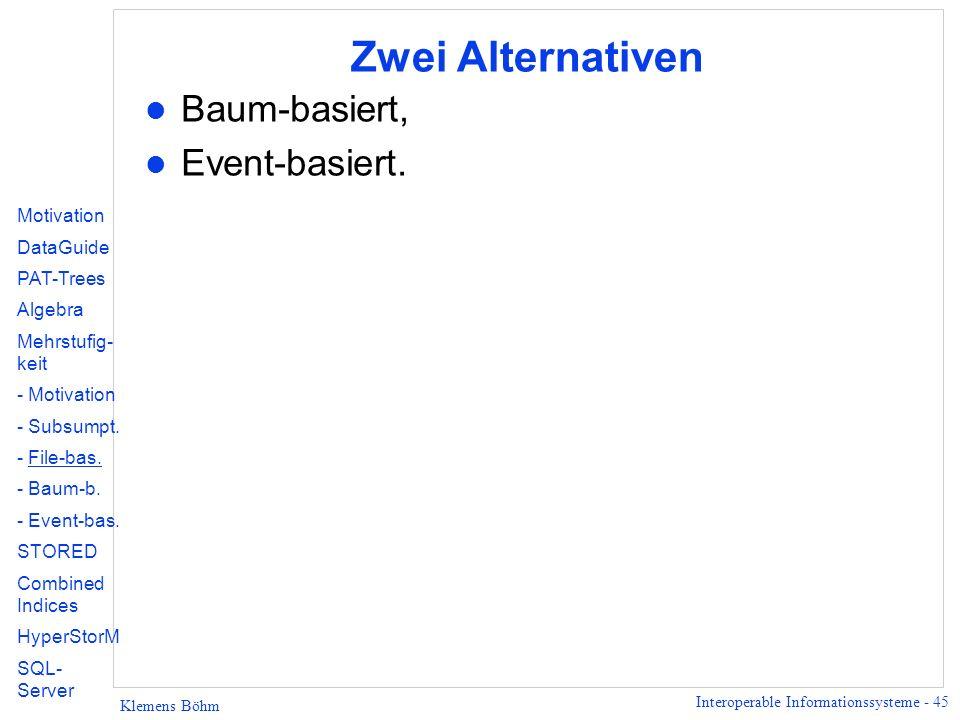 Interoperable Informationssysteme - 45 Klemens Böhm Zwei Alternativen l Baum-basiert, l Event-basiert.