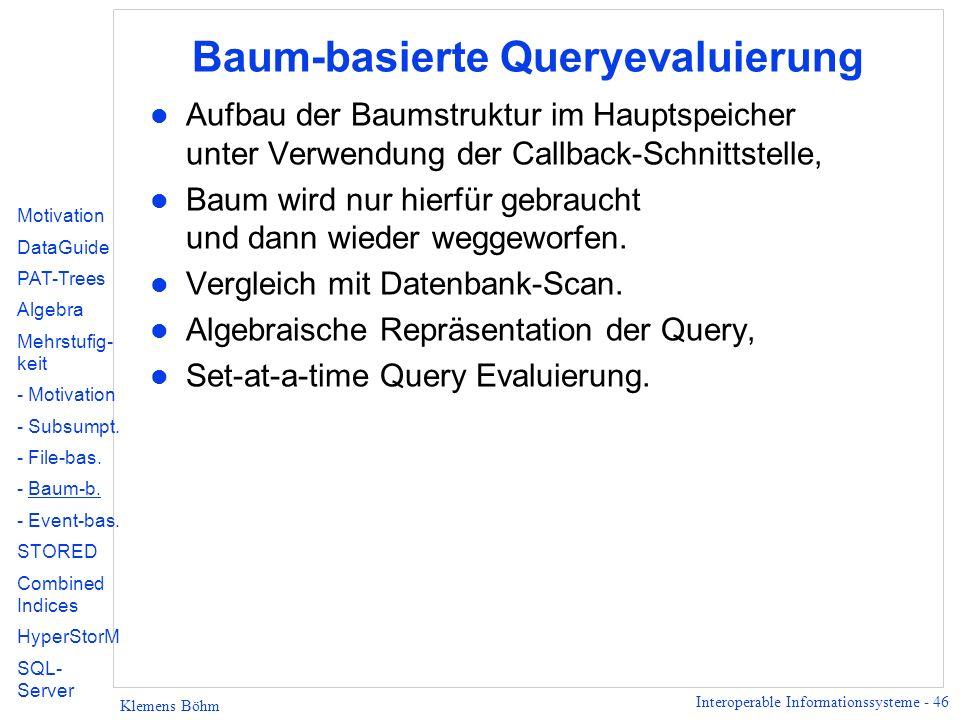 Interoperable Informationssysteme - 46 Klemens Böhm Baum-basierte Queryevaluierung l Aufbau der Baumstruktur im Hauptspeicher unter Verwendung der Callback-Schnittstelle, l Baum wird nur hierfür gebraucht und dann wieder weggeworfen.