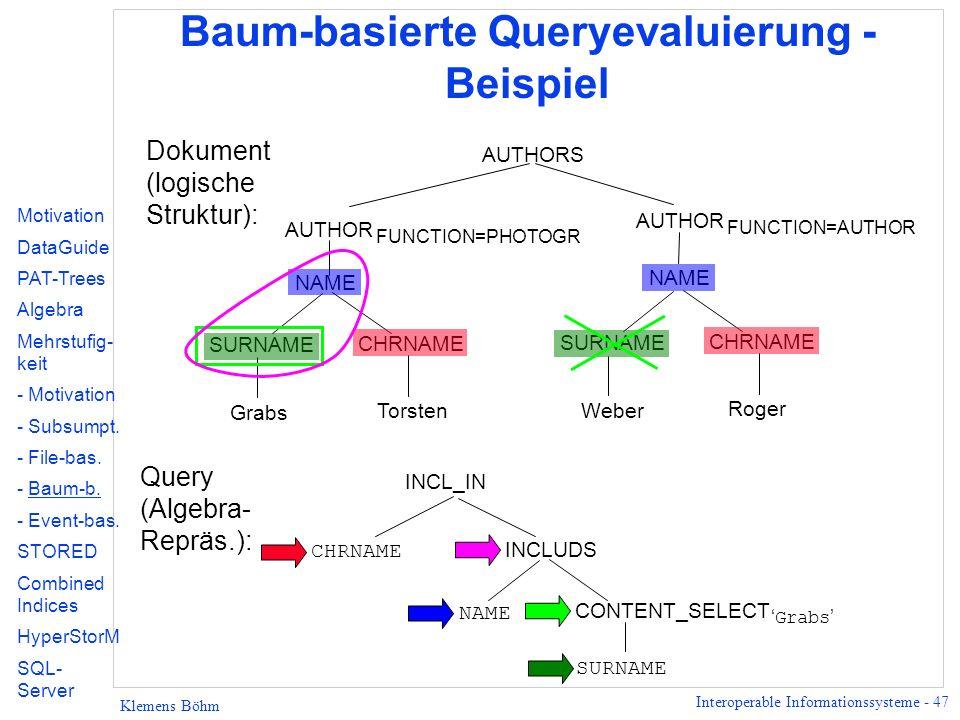 Interoperable Informationssysteme - 47 Klemens Böhm Baum-basierte Queryevaluierung - Beispiel AUTHORS SURNAME CHRNAME Grabs Torsten AUTHOR FUNCTION=PHOTOGR SURNAME CHRNAME Weber Roger AUTHOR FUNCTION=AUTHOR INCL_IN CHRNAME NAME CONTENT_SELECT Grabs SURNAME INCLUDS Dokument (logische Struktur): Query (Algebra- Repräs.): NAME Motivation DataGuide PAT-Trees Algebra Mehrstufig- keit - Motivation - Subsumpt.