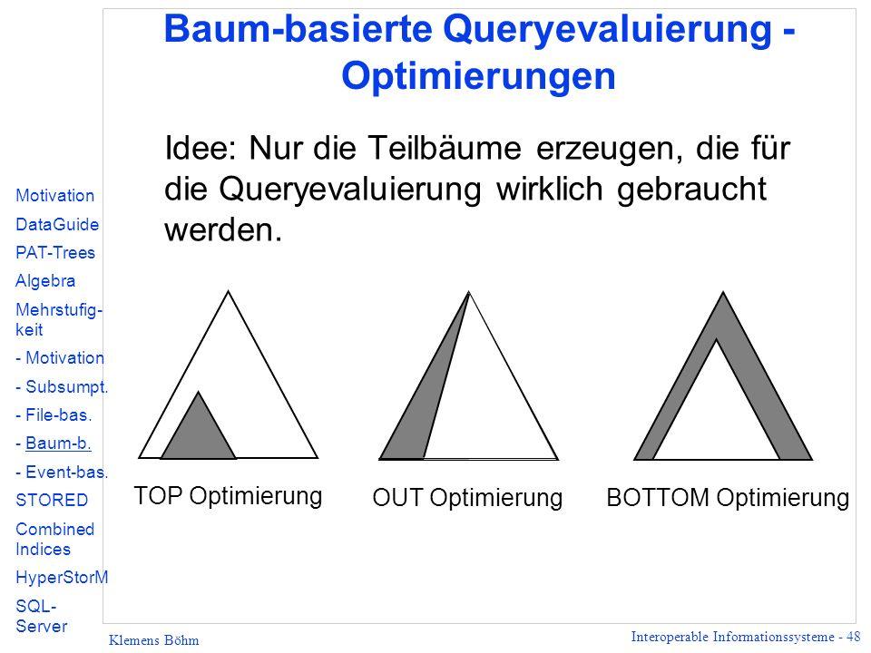 Interoperable Informationssysteme - 48 Klemens Böhm Baum-basierte Queryevaluierung - Optimierungen Idee: Nur die Teilbäume erzeugen, die für die Queryevaluierung wirklich gebraucht werden.