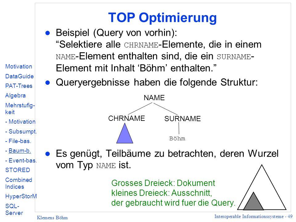 Interoperable Informationssysteme - 49 Klemens Böhm TOP Optimierung Beispiel (Query von vorhin): Selektiere alle CHRNAME -Elemente, die in einem NAME -Element enthalten sind, die ein SURNAME - Element mit Inhalt Böhm enthalten.