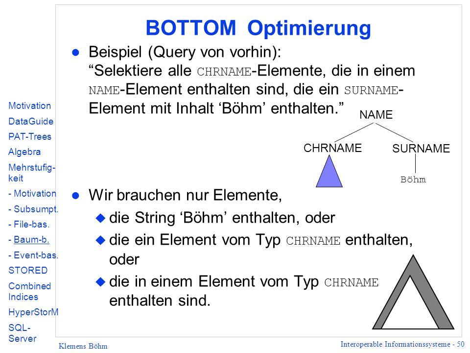 Interoperable Informationssysteme - 50 Klemens Böhm BOTTOM Optimierung Beispiel (Query von vorhin): Selektiere alle CHRNAME -Elemente, die in einem NAME -Element enthalten sind, die ein SURNAME - Element mit Inhalt Böhm enthalten.