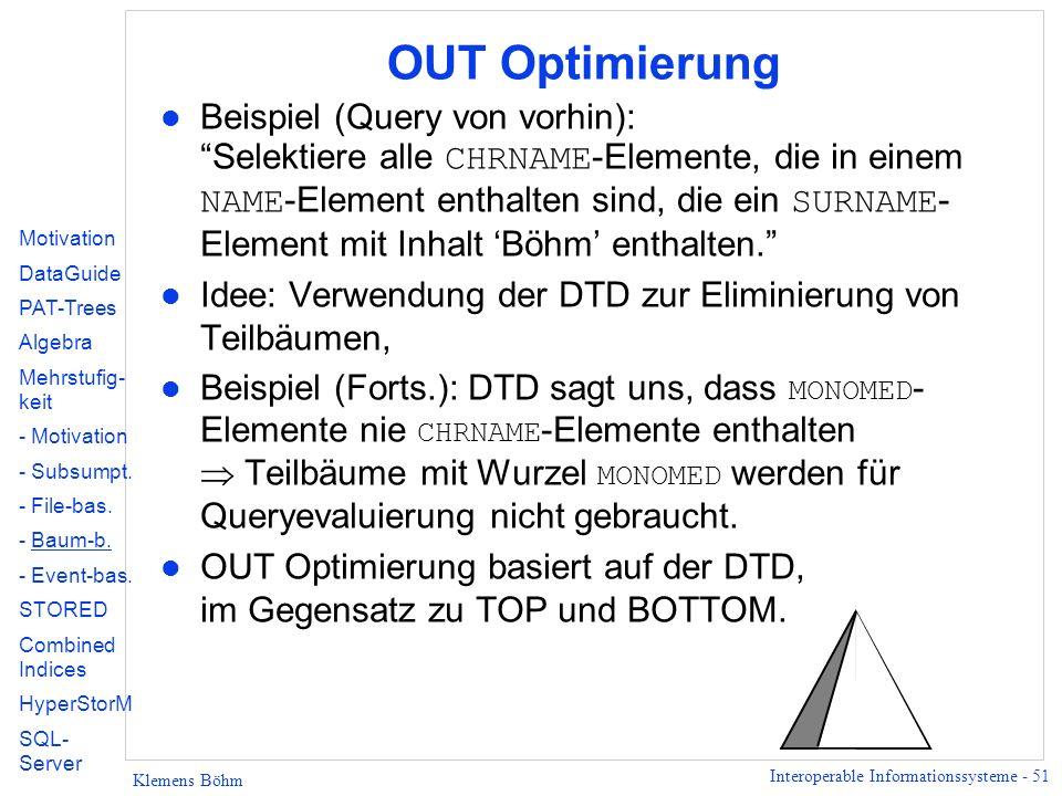 Interoperable Informationssysteme - 51 Klemens Böhm OUT Optimierung Beispiel (Query von vorhin): Selektiere alle CHRNAME -Elemente, die in einem NAME -Element enthalten sind, die ein SURNAME - Element mit Inhalt Böhm enthalten.