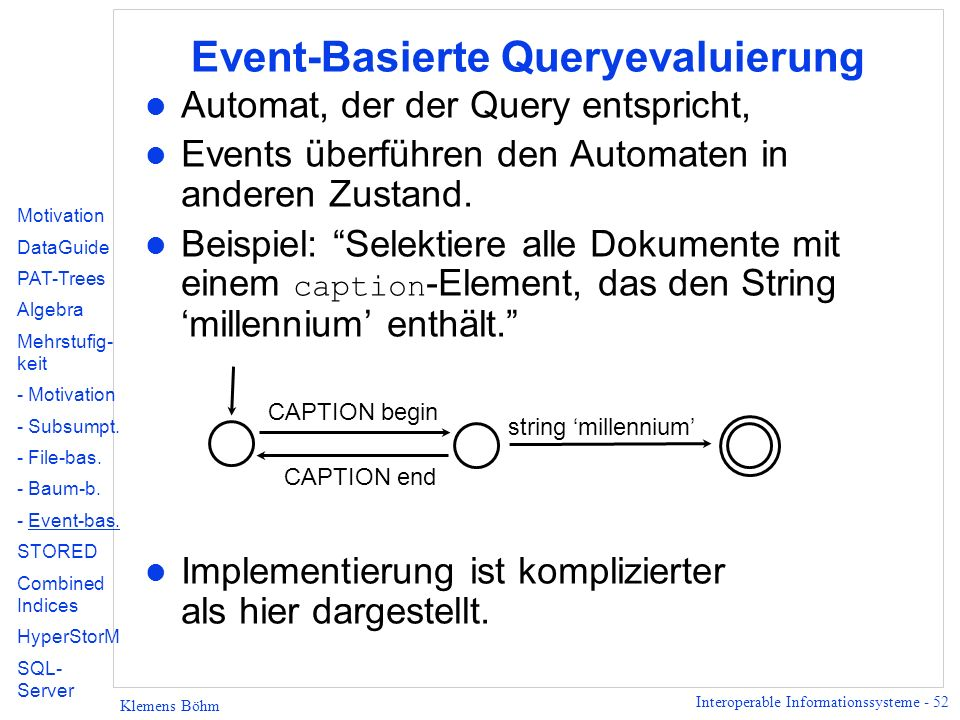 Interoperable Informationssysteme - 52 Klemens Böhm Event-Basierte Queryevaluierung l Automat, der der Query entspricht, l Events überführen den Automaten in anderen Zustand.