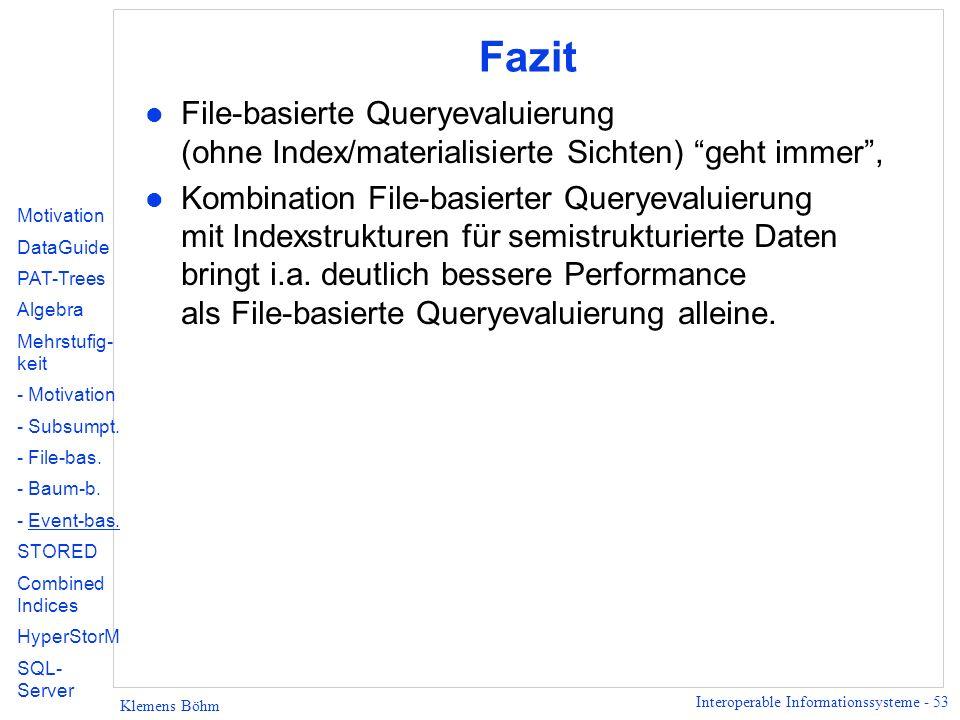 Interoperable Informationssysteme - 53 Klemens Böhm Fazit l File-basierte Queryevaluierung (ohne Index/materialisierte Sichten) geht immer, l Kombination File-basierter Queryevaluierung mit Indexstrukturen für semistrukturierte Daten bringt i.a.