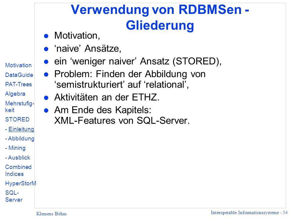 Interoperable Informationssysteme - 54 Klemens Böhm Verwendung von RDBMSen - Gliederung l Motivation, l naive Ansätze, l ein weniger naiver Ansatz (STORED), l Problem: Finden der Abbildung von semistrukturiert auf relational, l Aktivitäten an der ETHZ.