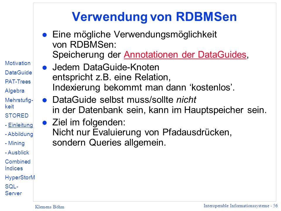 Interoperable Informationssysteme - 56 Klemens Böhm Verwendung von RDBMSen l Eine mögliche Verwendungsmöglichkeit von RDBMSen: Speicherung der Annotationen der DataGuides,Annotationen der DataGuides l Jedem DataGuide-Knoten entspricht z.B.