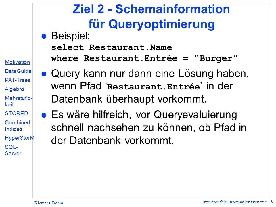 Interoperable Informationssysteme - 6 Klemens Böhm Ziel 2 - Schemainformation für Queryoptimierung Beispiel: select Restaurant.Name where Restaurant.Entrée = Burger Query kann nur dann eine Lösung haben, wenn Pfad Restaurant.Entrée in der Datenbank überhaupt vorkommt.