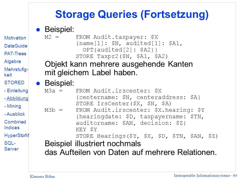 Interoperable Informationssysteme - 64 Klemens Böhm Storage Queries (Fortsetzung) Beispiel: M2 =FROM Audit.taxpayer: $X {name[1]: $N, audited[1]: $A1, OPT{audited[2]: $A2}} STORE Taxpr2($N, $A1, $A2) Objekt kann mehrere ausgehende Kanten mit gleichem Label haben.