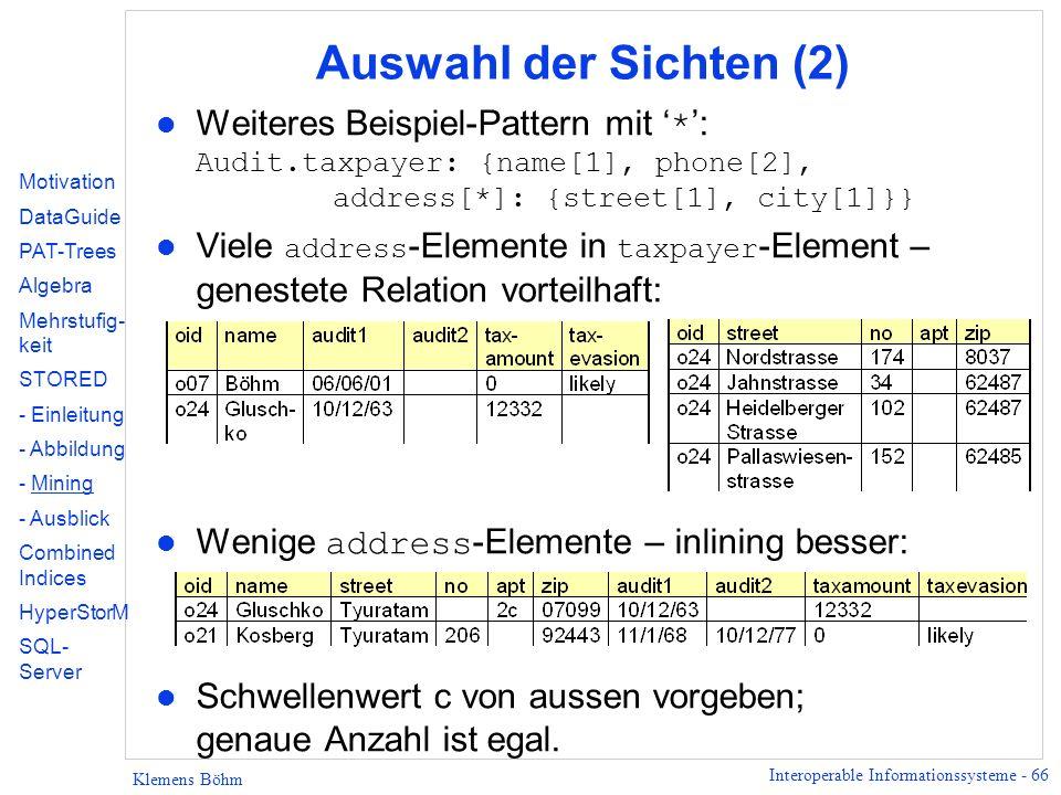 Interoperable Informationssysteme - 66 Klemens Böhm Auswahl der Sichten (2) Weiteres Beispiel-Pattern mit * : Audit.taxpayer: {name[1], phone[2], address[*]: {street[1], city[1]}} Viele address -Elemente in taxpayer -Element – genestete Relation vorteilhaft: Wenige address -Elemente – inlining besser: l Schwellenwert c von aussen vorgeben; genaue Anzahl ist egal.