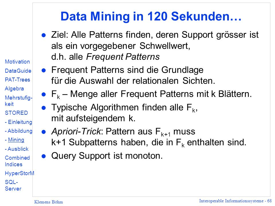 Interoperable Informationssysteme - 68 Klemens Böhm Data Mining in 120 Sekunden… l Ziel: Alle Patterns finden, deren Support grösser ist als ein vorgegebener Schwellwert, d.h.