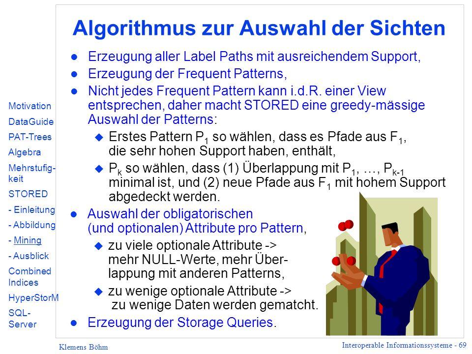 Interoperable Informationssysteme - 69 Klemens Böhm Algorithmus zur Auswahl der Sichten l Erzeugung aller Label Paths mit ausreichendem Support, l Erzeugung der Frequent Patterns, l Nicht jedes Frequent Pattern kann i.d.R.
