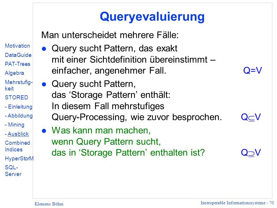 Interoperable Informationssysteme - 70 Klemens Böhm Queryevaluierung Man unterscheidet mehrere Fälle: l Query sucht Pattern, das exakt mit einer Sichtdefinition übereinstimmt – einfacher, angenehmer Fall.