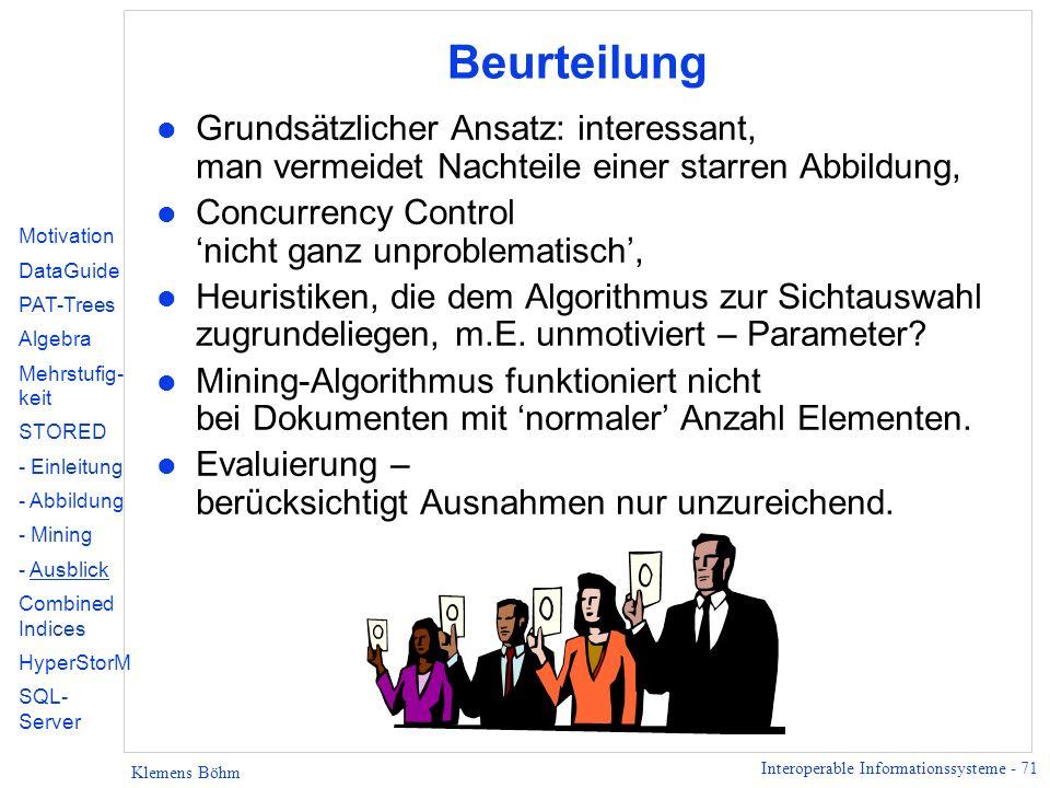 Interoperable Informationssysteme - 71 Klemens Böhm Beurteilung l Grundsätzlicher Ansatz: interessant, man vermeidet Nachteile einer starren Abbildung, l Concurrency Control nicht ganz unproblematisch, l Heuristiken, die dem Algorithmus zur Sichtauswahl zugrundeliegen, m.E.