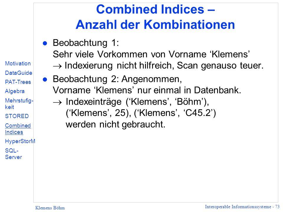 Interoperable Informationssysteme - 73 Klemens Böhm Combined Indices – Anzahl der Kombinationen l Beobachtung 1: Sehr viele Vorkommen von Vorname Klemens Indexierung nicht hilfreich, Scan genauso teuer.