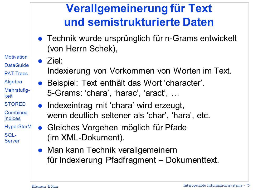 Interoperable Informationssysteme - 75 Klemens Böhm Verallgemeinerung für Text und semistrukturierte Daten l Technik wurde ursprünglich für n-Grams entwickelt (von Herrn Schek), l Ziel: Indexierung von Vorkommen von Worten im Text.