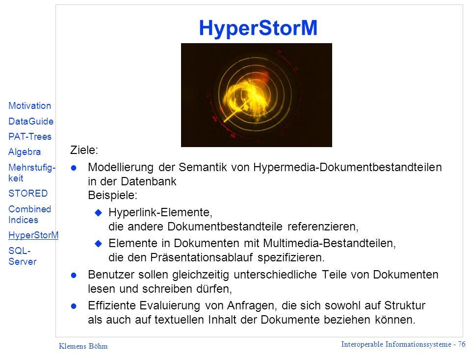 Interoperable Informationssysteme - 76 Klemens Böhm HyperStorM Ziele: l Modellierung der Semantik von Hypermedia-Dokumentbestandteilen in der Datenbank Beispiele: u Hyperlink-Elemente, die andere Dokumentbestandteile referenzieren, u Elemente in Dokumenten mit Multimedia-Bestandteilen, die den Präsentationsablauf spezifizieren.
