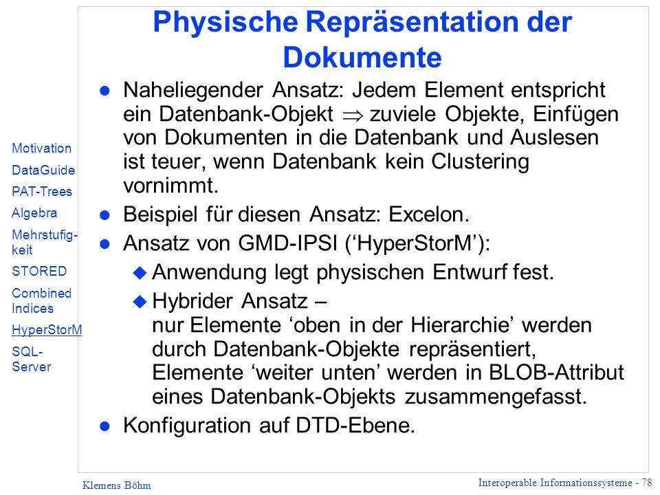 Interoperable Informationssysteme - 78 Klemens Böhm Physische Repräsentation der Dokumente l Naheliegender Ansatz: Jedem Element entspricht ein Datenbank-Objekt zuviele Objekte, Einfügen von Dokumenten in die Datenbank und Auslesen ist teuer, wenn Datenbank kein Clustering vornimmt.