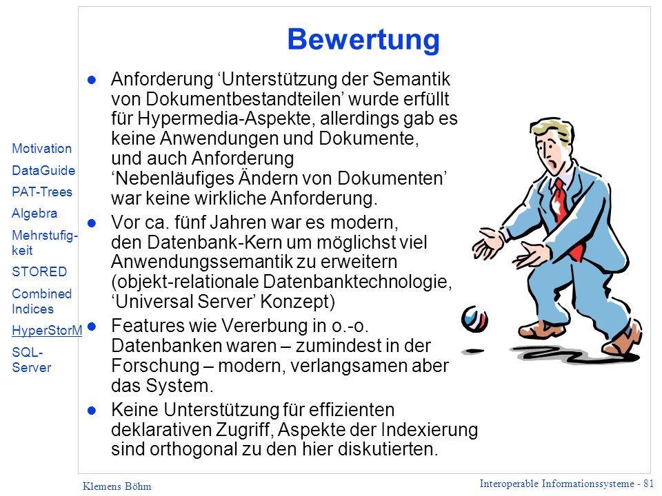 Interoperable Informationssysteme - 81 Klemens Böhm Bewertung l Anforderung Unterstützung der Semantik von Dokumentbestandteilen wurde erfüllt für Hypermedia-Aspekte, allerdings gab es keine Anwendungen und Dokumente, und auch Anforderung Nebenläufiges Ändern von Dokumenten war keine wirkliche Anforderung.