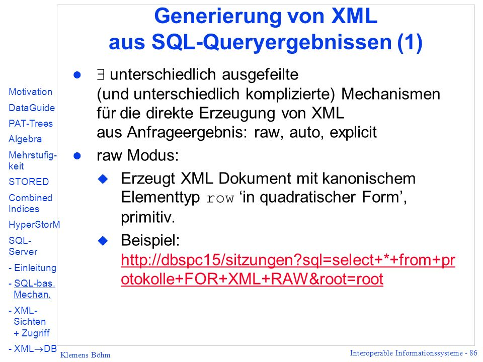 Interoperable Informationssysteme - 86 Klemens Böhm Generierung von XML aus SQL-Queryergebnissen (1) l unterschiedlich ausgefeilte (und unterschiedlich komplizierte) Mechanismen für die direkte Erzeugung von XML aus Anfrageergebnis: raw, auto, explicit l raw Modus: Erzeugt XML Dokument mit kanonischem Elementtyp row in quadratischer Form, primitiv.