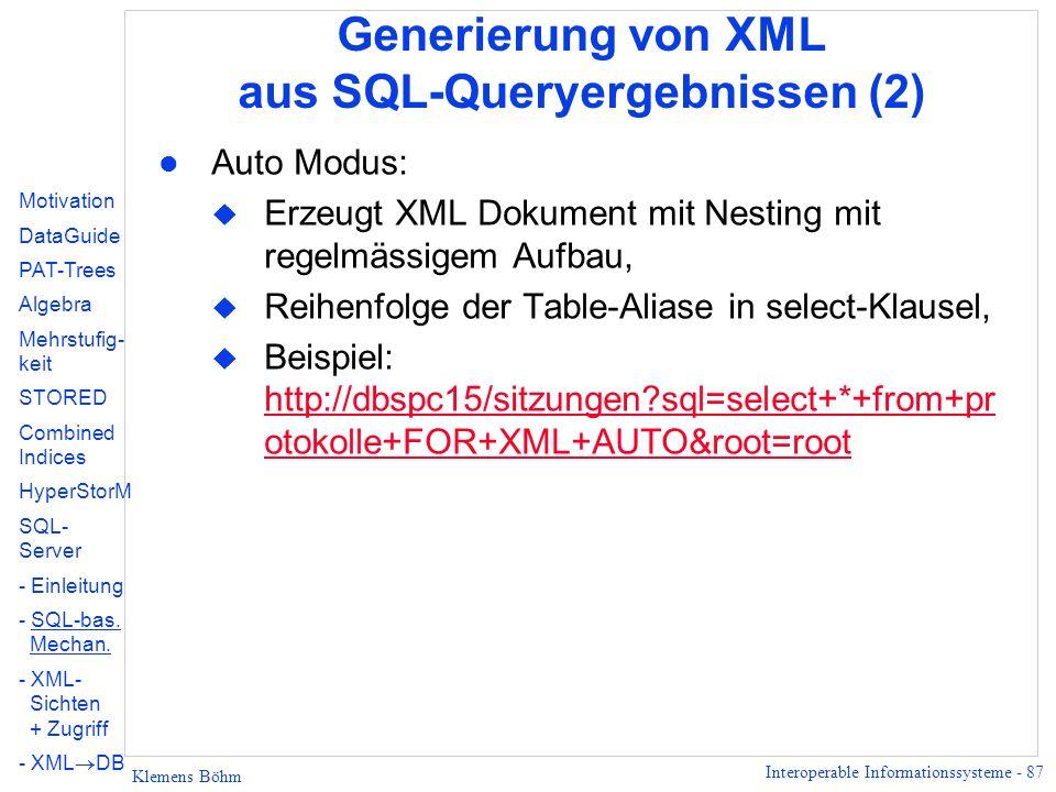 Interoperable Informationssysteme - 87 Klemens Böhm Generierung von XML aus SQL-Queryergebnissen (2) l Auto Modus: u Erzeugt XML Dokument mit Nesting mit regelmässigem Aufbau, u Reihenfolge der Table-Aliase in select-Klausel, u Beispiel: http://dbspc15/sitzungen?sql=select+*+from+pr otokolle+FOR+XML+AUTO&root=root http://dbspc15/sitzungen?sql=select+*+from+pr otokolle+FOR+XML+AUTO&root=root Motivation DataGuide PAT-Trees Algebra Mehrstufig- keit STORED Combined Indices HyperStorM SQL- Server - Einleitung - SQL-bas.
