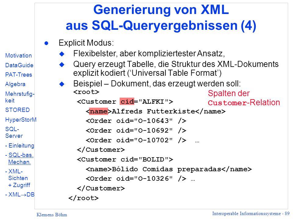 Interoperable Informationssysteme - 89 Klemens Böhm Generierung von XML aus SQL-Queryergebnissen (4) l Explicit Modus: u Flexibelster, aber kompliziertester Ansatz, u Query erzeugt Tabelle, die Struktur des XML-Dokuments explizit kodiert (Universal Table Format) Beispiel – Dokument, das erzeugt werden soll: Alfreds Futterkiste … Bólido Comidas preparadas … Motivation DataGuide PAT-Trees Algebra Mehrstufig- keit STORED HyperStorM SQL- Server - Einleitung - SQL-bas.