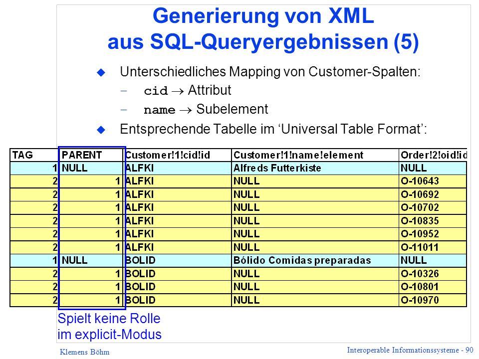 Interoperable Informationssysteme - 90 Klemens Böhm Generierung von XML aus SQL-Queryergebnissen (5) u Unterschiedliches Mapping von Customer-Spalten: –cid Attribut –name Subelement u Entsprechende Tabelle im Universal Table Format: Spielt keine Rolle im explicit-Modus
