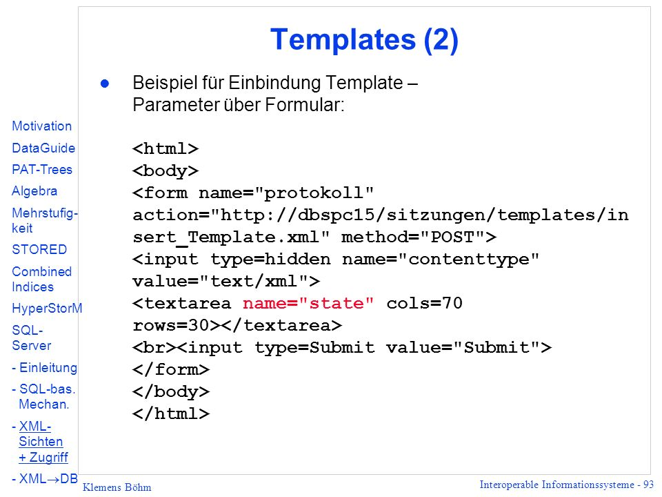 Interoperable Informationssysteme - 93 Klemens Böhm Templates (2) Beispiel für Einbindung Template – Parameter über Formular: Motivation DataGuide PAT-Trees Algebra Mehrstufig- keit STORED Combined Indices HyperStorM SQL- Server - Einleitung - SQL-bas.