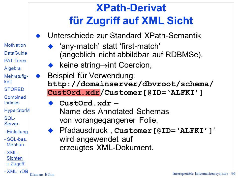 Interoperable Informationssysteme - 96 Klemens Böhm l Unterschiede zur Standard XPath-Semantik u any-match statt first-match (angeblich nicht abbildbar auf RDBMSe), u keine string int Coercion, Beispiel für Verwendung: http://domainserver/dbvroot/schema/ CustOrd.xdr/Customer[@ID=ALFKI] CustOrd.xdr – Name des Annotated Schemas von vorangegangener Folie, Pfadausdruck Customer[@ID=ALFKI] wird angewendet auf erzeugtes XML-Dokument.