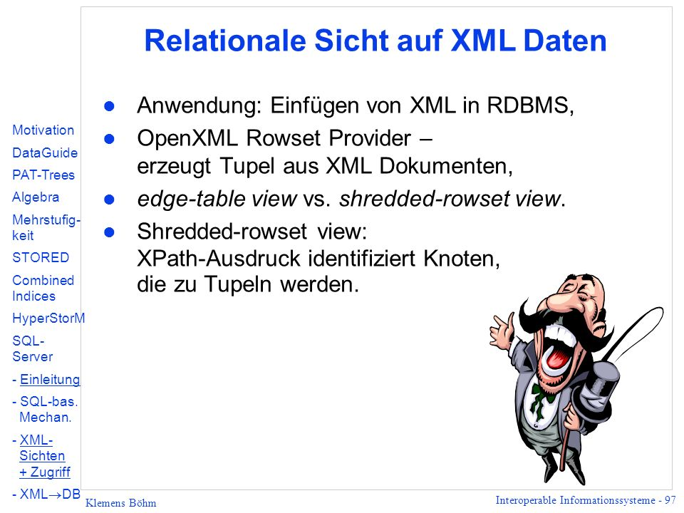 Interoperable Informationssysteme - 97 Klemens Böhm Relationale Sicht auf XML Daten l Anwendung: Einfügen von XML in RDBMS, l OpenXML Rowset Provider – erzeugt Tupel aus XML Dokumenten, l edge-table view vs.