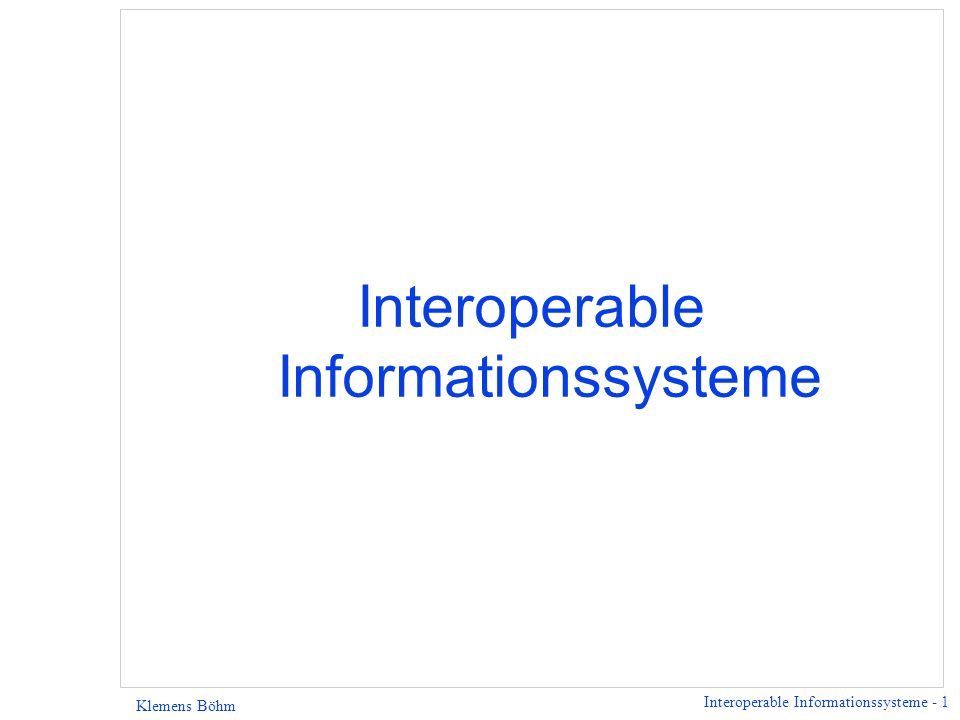 Interoperable Informationssysteme - 1 Klemens Böhm Interoperable Informationssysteme