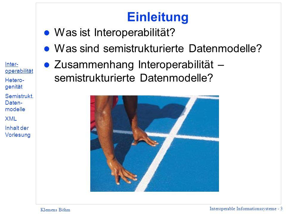 Interoperable Informationssysteme - 14 Klemens Böhm Semistrukturierte Daten l Verallgemeinerung bekannter Datenmodelle, l Motivation: u kein explizites Schema vorhanden, (implizites) Schema kann sich (im Laufe der Zeit) ändern, u keine starke Typisierung, d.h.