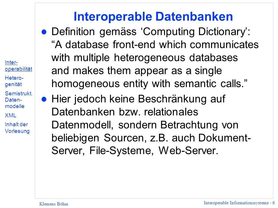 Interoperable Informationssysteme - 27 Klemens Böhm Inhalt der Vorlesung (1) l Datenmodell 1: OEM l Queries 1: Deklarativer Zugriff auf semistrukturierte Daten Anforderungen, Flexibilität, zwei Sprachen l Datenmodell 2: XML Abgrenzung zum relationalen Modell, Zusammenhang XML – Dokumente, Praxis-Features: Kodierung von Chars, Entities, vordefinierte Typen l Datenmodell 3: XML und verwandte Standards DOM, SAX, XPointer, XLink Inter- operabilität Hetero- genität Semistrukt.