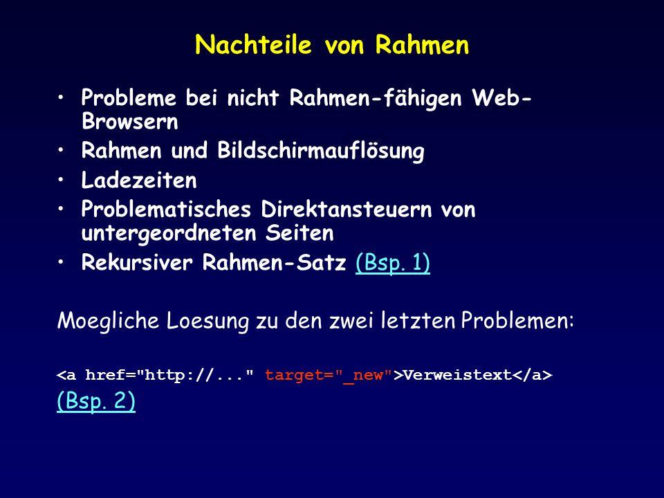 Nachteile von Rahmen Probleme bei nicht Rahmen-fähigen Web- Browsern Rahmen und Bildschirmauflösung Ladezeiten Problematisches Direktansteuern von untergeordneten Seiten Rekursiver Rahmen-Satz (Bsp.