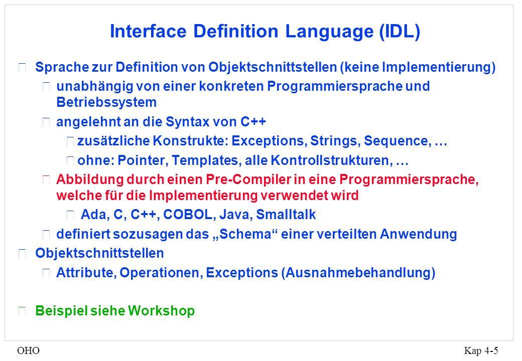 Kap 4-5OHO Interface Definition Language (IDL) •Sprache zur Definition von Objektschnittstellen (keine Implementierung) •unabhängig von einer konkreten Programmiersprache und Betriebssystem •angelehnt an die Syntax von C++ •zusätzliche Konstrukte: Exceptions, Strings, Sequence, … •ohne: Pointer, Templates, alle Kontrollstrukturen, … •Abbildung durch einen Pre-Compiler in eine Programmiersprache, welche für die Implementierung verwendet wird • Ada, C, C++, COBOL, Java, Smalltalk •definiert sozusagen das Schema einer verteilten Anwendung •Objektschnittstellen •Attribute, Operationen, Exceptions (Ausnahmebehandlung) •Beispiel siehe Workshop