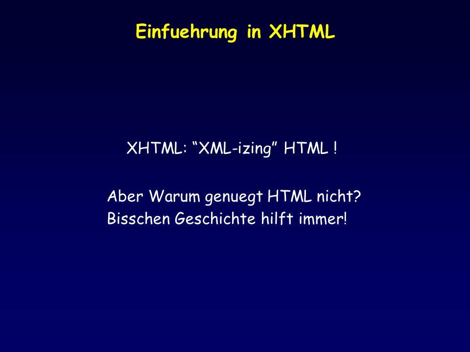 Einfuehrung in XHTML XHTML: XML-izing HTML ! Aber Warum genuegt HTML nicht? Bisschen Geschichte hilft immer!