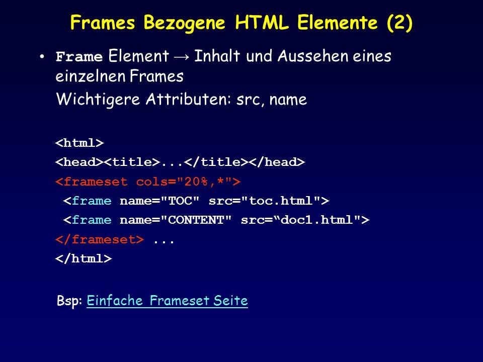 Frames Bezogene HTML Elemente (2) Frame Element Inhalt und Aussehen eines einzelnen Frames Wichtigere Attributen: src, name...... Bsp: Einfache Frames