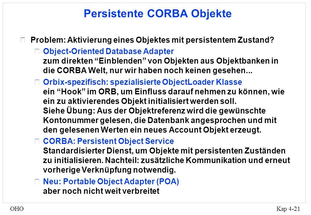 Kap 4-21OHO Persistente CORBA Objekte •Problem: Aktivierung eines Objektes mit persistentem Zustand.