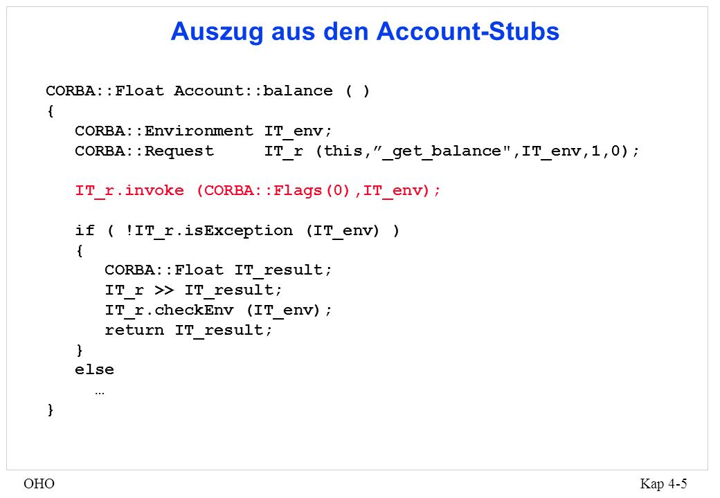 Kap 4-5OHO Auszug aus den Account-Stubs CORBA::Float Account::balance ( ) { CORBA::Environment IT_env; CORBA::Request IT_r (this,_get_balance ,IT_env,1,0); IT_r.invoke (CORBA::Flags(0),IT_env); if ( !IT_r.isException (IT_env) ) { CORBA::Float IT_result; IT_r >> IT_result; IT_r.checkEnv (IT_env); return IT_result; } else … }