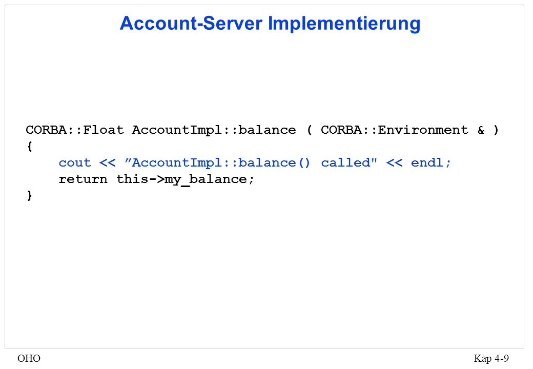 Kap 4-9OHO Account-Server Implementierung CORBA::Float AccountImpl::balance ( CORBA::Environment & ) { cout << AccountImpl::balance() called << endl; return this->my_balance; }