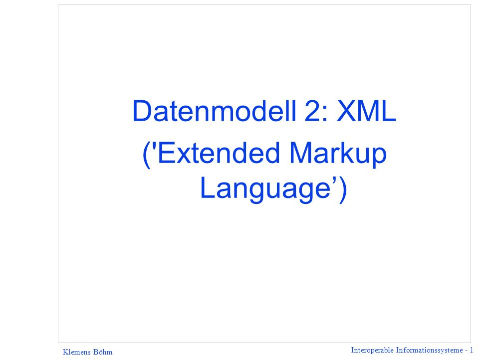 Interoperable Informationssysteme - 12 Klemens Böhm Ziele des XML Entwurfs (2/2) 6 XML-Dokumente sollen für Menschen lesbar und angemessen verständlich sein.