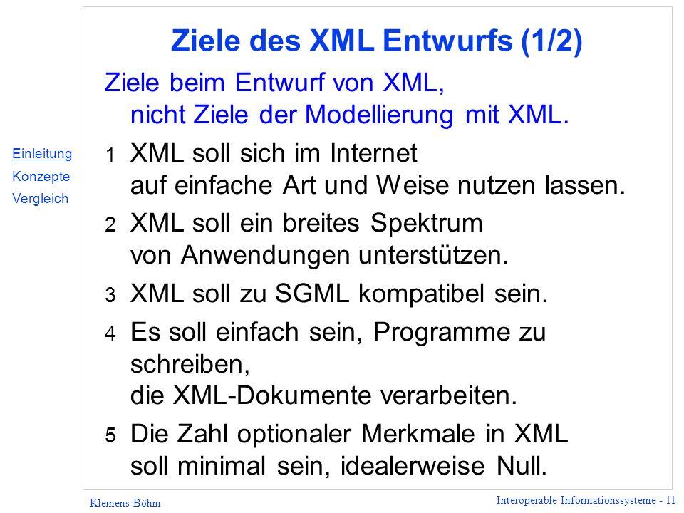 Interoperable Informationssysteme - 11 Klemens Böhm Ziele des XML Entwurfs (1/2) Ziele beim Entwurf von XML, nicht Ziele der Modellierung mit XML. 1 X