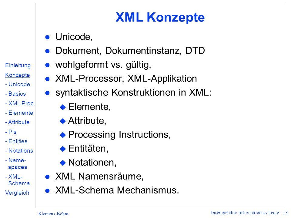 Interoperable Informationssysteme - 13 Klemens Böhm XML Konzepte l Unicode, l Dokument, Dokumentinstanz, DTD l wohlgeformt vs. gültig, l XML-Processor