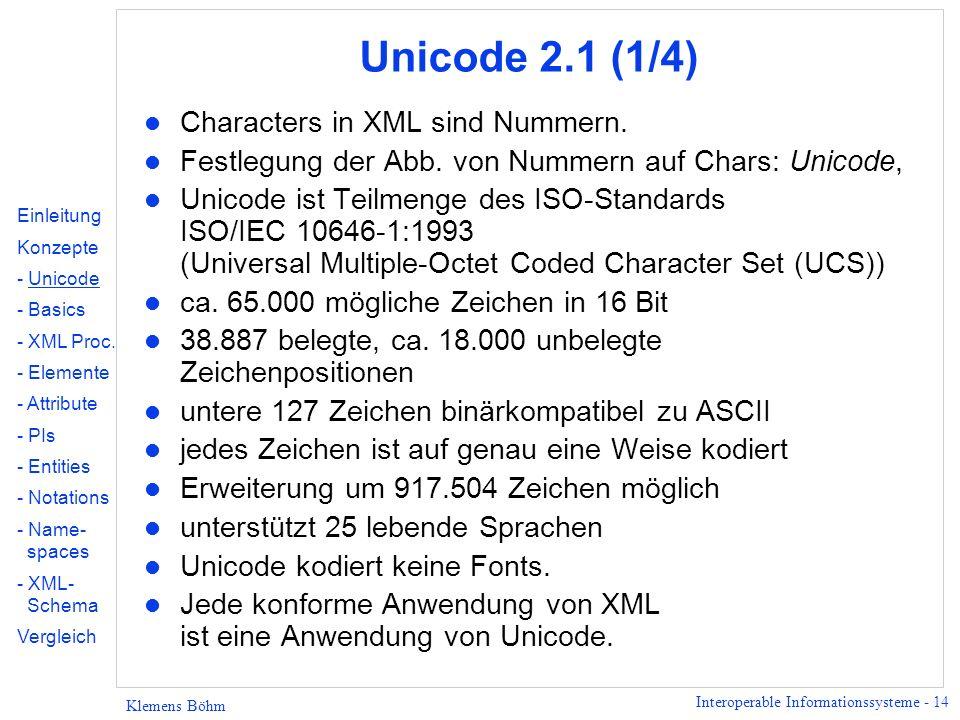 Interoperable Informationssysteme - 14 Klemens Böhm Unicode 2.1 (1/4) l Characters in XML sind Nummern. l Festlegung der Abb. von Nummern auf Chars: U