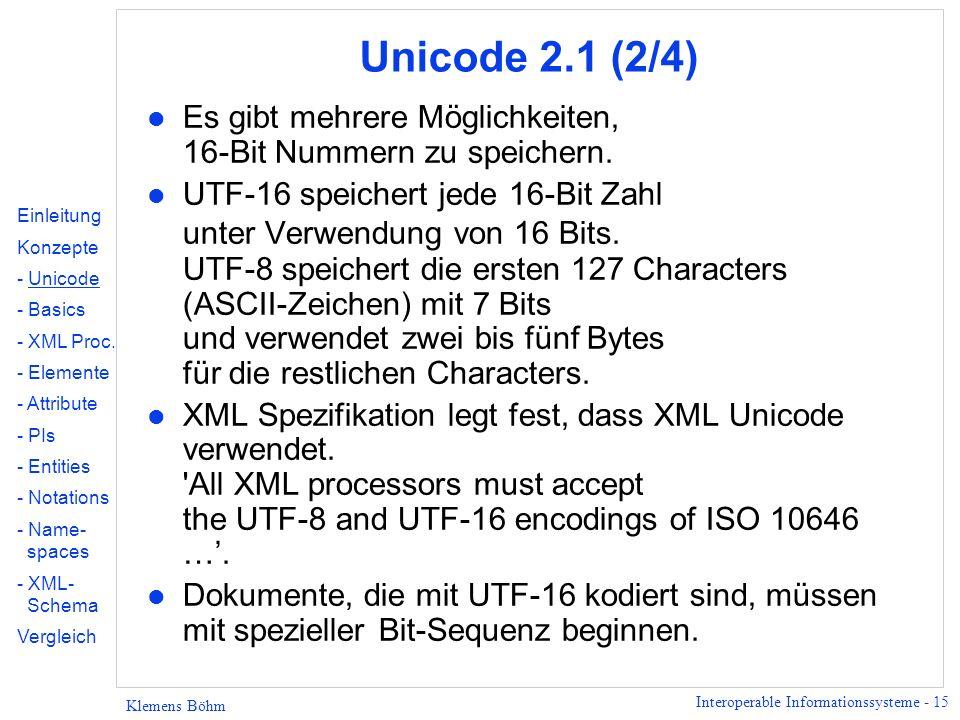 Interoperable Informationssysteme - 15 Klemens Böhm Unicode 2.1 (2/4) l Es gibt mehrere Möglichkeiten, 16-Bit Nummern zu speichern. l UTF-16 speichert