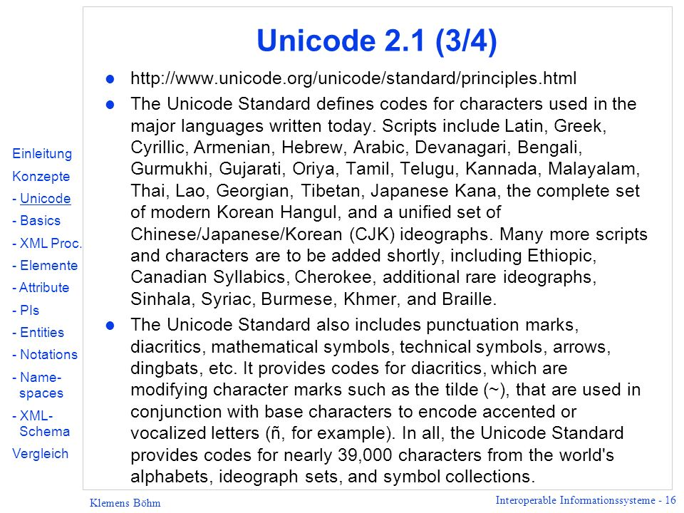 Interoperable Informationssysteme - 16 Klemens Böhm Unicode 2.1 (3/4) l http://www.unicode.org/unicode/standard/principles.html l The Unicode Standard defines codes for characters used in the major languages written today.
